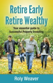 Retire Early Retire Wealthy: Your essential guide to Successful Property Investing ebook by Roly Weaver