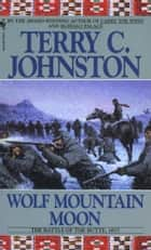 Wolf Mountain Moon - The Fort Peck Expedition, the Fight at Ash Creek, and the Battle of the Butte, January 8, 1877 ebook by Terry C. Johnston