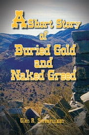 A Short Story of Buried Gold and Naked Greed ebook by Glen R. Swearingen