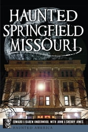 Haunted Springfield, Missouri ebook by Edward L. Underwood,Karen J. Underwood,John Jones,Sherry Jones