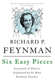 Six Easy Pieces - Essentials of Physics Explained by Its Most Brilliant Teacher ebook by Richard P. Feynman, Robert B. Leighton, Matthew Sands