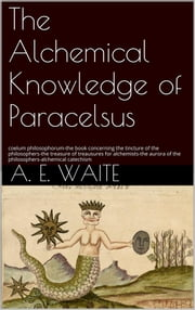 The Alchemical knowledge of Paracelsus ebook by A.e. Waite