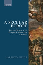 A Secular Europe - Law and Religion in the European Constitutional Landscape ebook by Lorenzo Zucca