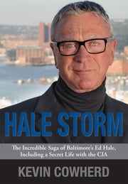 Hale Storm - The Incredible Saga of Baltimore's Ed Hale, Including a Secret Life with the CIA ebook by Kevin Cowherd