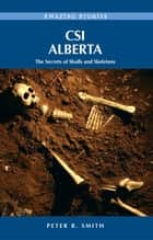 CSI Alberta: The Secrets of Skulls and Skeletons - The Secrets of Skulls and Skeletons ebook by Peter B. Smith