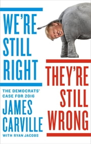 We're Still Right, They're Still Wrong - The Democrats' Case for 2016 ebook by James Carville