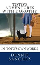 Toto's Adventures with Dorothy ebook by Dennis Sanchez