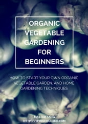 Organic Vegetable Gardening for Beginners - How to start your own organic vegetable garden and home gardening techniques ebook by Master Tang