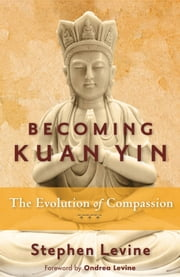 Becoming Kuan Yin - The Evolution of Compassion ebook by Stephen Levine,Ondrea Levine