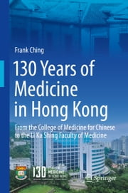 130 Years of Medicine in Hong Kong - From the College of Medicine for Chinese to the Li Ka Shing Faculty of Medicine ebook by Frank Ching