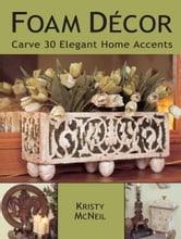 Foam Decor: Carve 30 Elegant Home Accents ebook by Kristy McNeil
