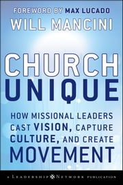 Church Unique - How Missional Leaders Cast Vision, Capture Culture, and Create Movement ebook by Will Mancini,Max Lucado