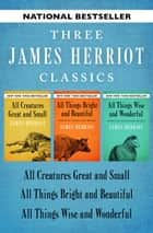 All Creatures Great and Small, All Things Bright and Beautiful, and All Things Wise and Wonderful ebook by James Herriot