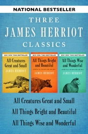 All Creatures Great and Small, All Things Bright and Beautiful, and All Things Wise and Wonderful - Three James Herriot Classics ebook by James Herriot