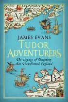Tudor Adventurers: The Voyage of Discovery that Transformed England ebook by James Evans