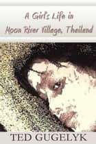 A Girl's Life in Moon River Village, Thailand ebook by Ted Gugelyk