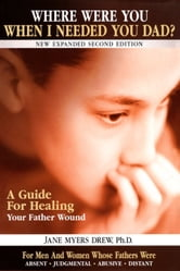 Where Were You When I Needed You, Dad?: A Guide for Healing Your Father Wound ebook by Dr. Jane Myers Drew PhD