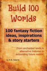 Build 100 Worlds: 100 Fantasy Fiction Writing Ideas, Inspirations and Story Starters ebook by K.B. Adams