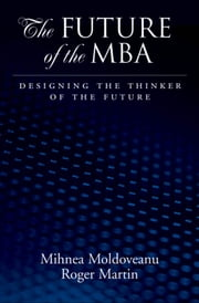 The Future of the MBA: Designing the Thinker of the Future ebook by Mihnea C. Moldoveanu,Roger L. Martin