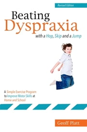 Beating Dyspraxia with a Hop, Skip and a Jump - A Simple Exercise Program to Improve Motor Skills at Home and School Revised Edition ebook by Geoffrey Platt