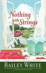Nothing with Strings - NPR's Beloved Holiday Stories ebook by Bailey White
