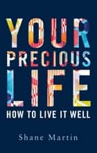Your Precious Life - How to Live it Well ebook by Shane Martin