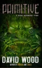 Primitive- A Bones Bonebrake Adventure ebook by David Wood