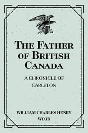 The Father of British Canada: a Chronicle of Carleton ebook by William Charles Henry Wood
