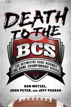 Death to the BCS - The Definitive Case Against the Bowl Championship Series ebook by Dan Wetzel, Josh Peter, Jeff Passan