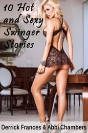 10 Hot and Sexy Swinger Stories XXX Explicit Erotica Vol 1 ebook by Derrick Frances,Abbi Chambers