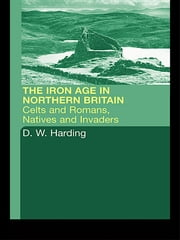 The Iron Age in Northern Britain - Celts and Romans, Natives and Invaders ebook by D.W. Harding