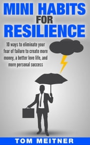Mini Habits for Resilience: 10 ways to eliminate your fear of failure to create more money, a better love life, and more personal success ebook by Tom Meitner