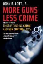 More Guns, Less Crime - Understanding Crime and Gun Control Laws, Third Edition ebook by John R. Lott