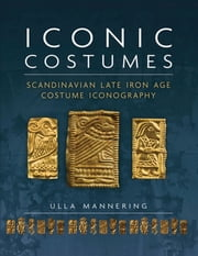 Iconic Costumes - Scandinavian Late Iron Age Costume Iconography ebook by Ulla Mannering