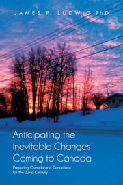 Anticipating the Inevitable Changes Coming to Canada - Preparing Canada and Canadians for the 22nd Century ebook by James P. Ludwig, Ph. D