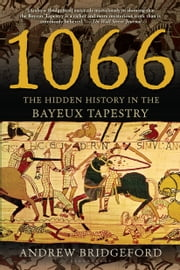 1066 - The Hidden History in the Bayeux Tapestry ebook by Andrew Bridgeford