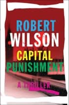 Capital Punishment - A Thriller eBook by Robert Wilson