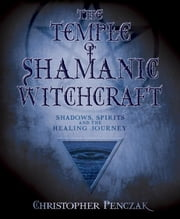 The Temple of Shamanic Witchcraft - Shadows, Spirits and the Healing Journey ebook by Christopher Penczak