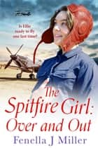 The Spitfire Girl: Over and Out - an emotional World War Two saga ebook by Fenella J. Miller