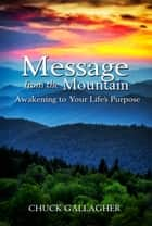 Message from the Mountain - Awakening to Your Life's Purpose ebook by Chuck Gallagher