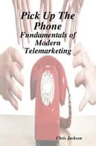 Pick Up The Phone - The Fundamentals of Modern Telemarketing ebook by Chris Jackson