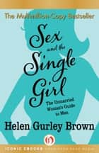 Sex and the Single Girl: The Unmarried Woman's Guide to Men ebook by Helen Gurley Brown