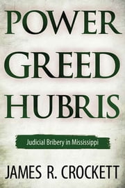 Power, Greed, and Hubris - Judicial Bribery in Mississippi ebook by James R. Crockett