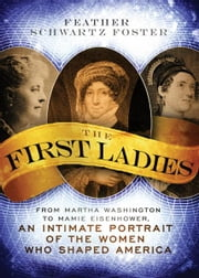 The First Ladies - From Martha Washington to Mamie Eisenhower, An Intimate Portrait of the Women Who Shaped America ebook by Feather Schwartz Foster