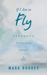If I Am to Fly - Strength Through Grief ebook by Mark Rhodes