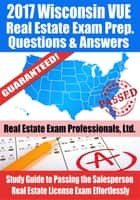 2017 Wisconsin VUE Real Estate Exam Prep Questions, Answers & Explanations: Study Guide to Passing the Salesperson Real Estate License Exam Effortlessly ebook by Real Estate Exam Professionals Ltd.