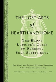 The Lost Arts of Hearth and Home - The Happy Luddite's Guide to Domestic Self-Sufficiency ebook by Ken Albala,Rosanna Nafziger Henderson,Marjorie Nafziger
