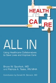 All In - Using Healthcare Collaboratives to Save Lives and Improve Care ebook by Bruce W Spurlock, Patricia A Teske, Donald M Berwick
