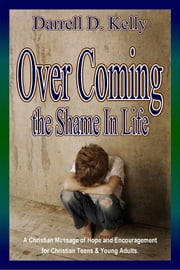 Over Coming the Shame In Life - A Christian Message of Hope and Encouragement for Teens and Young Adults ebook by Darrell D. Kelly