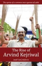 The Rise of Arvind Kejriwal - The uprise of a common man against all odds ebook by Amit Sachdeva